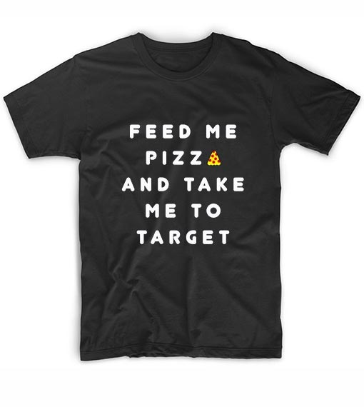 Feed Me PIZZA and Take Me to Target T-Shirt