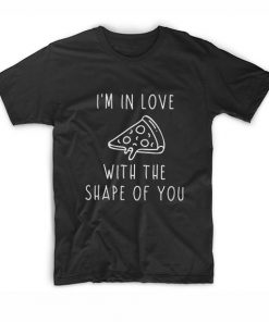 I'm In Love With The Shape Of You Pizza T-Shirt