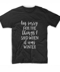 I'm Sorry For The Things That I Said When It Was Winter T-Shirt