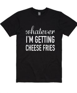 Whatever Im Getting Cheese Fries T-Shirt