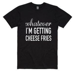 Whatever Im Getting Cheese Fries T-Shirt