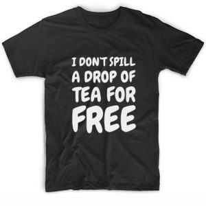 I Don't Spill A Drop Of Tea For Free T-shirt