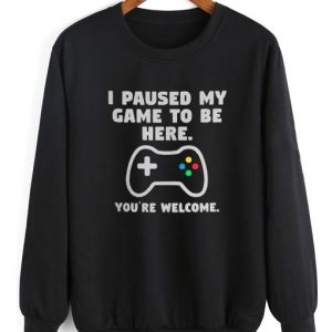 I Paused My Game To Be Here Sweater