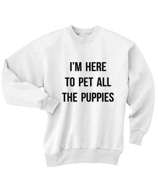 e36fb59685fc I'm Here To Pet All The Puppies Sweater - Pet Lover Sweatshirt