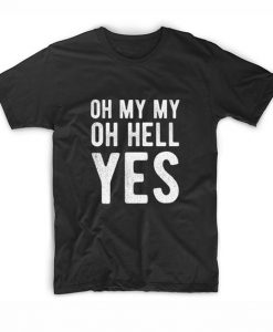 Oh My My Oh Hell Yes T-shirt