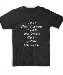 They Don't Know That We Know They Know T-shirt