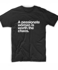 A Passionate Woman is Worth The Chaos T-shirt
