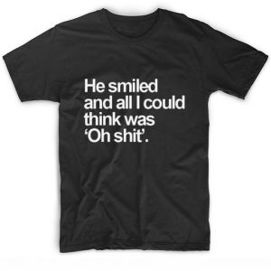 He Smiled And All I Could Think Was Oh Shit T-shirt