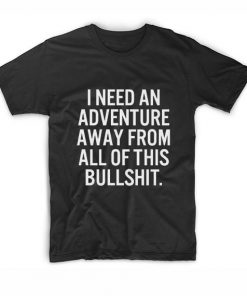 I Need An Adventure Away From All Of This Bullshit T-shirt