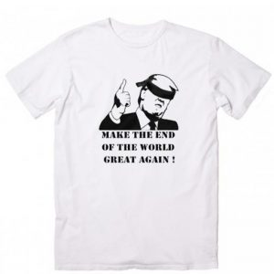 Make The End of the World Great Again T-shirt