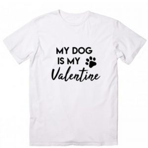 My Dog is my Valentine T-shirt