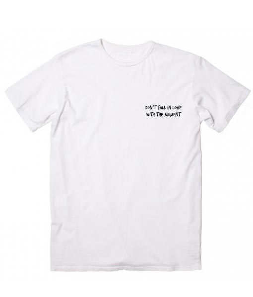 Don't Fall in Love With The Moment T-shirt