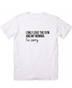 I Only Love The Gym And My Momma T-shirt
