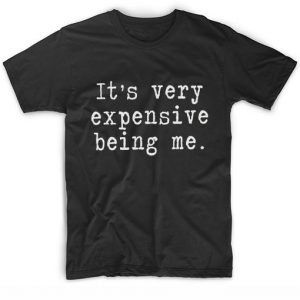 It's Very Expensive Being Me T-shirt