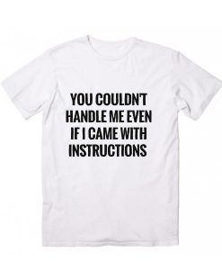 You Couldn't Handle Me Even If I Came With Instuctions T-shirt