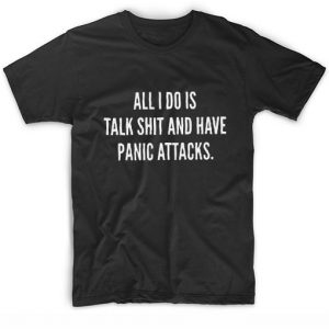 All I Do is Talk Shit And Have Panic Attacks T-shirt