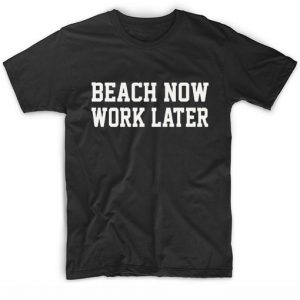 Beach Now Work Later T-shirt
