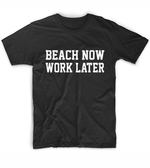 Beach Now Work Later T-shirt