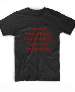 I Meant Everything I Said When I Was On My Period T-shirt