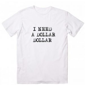 I Need A Dollar Dollar T-shirt