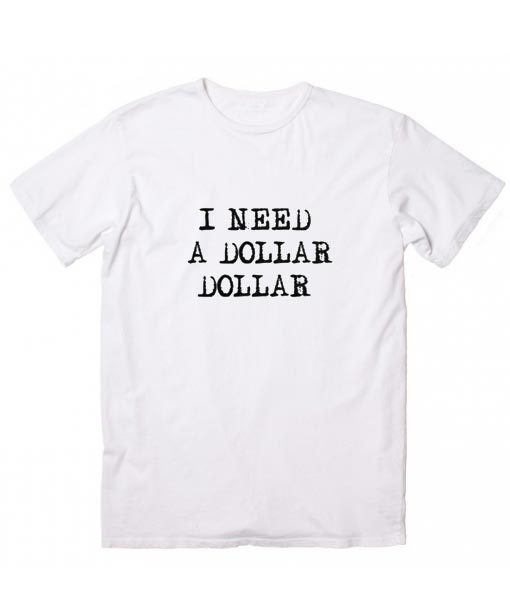 I Need A Dollar Dollar T-shirt