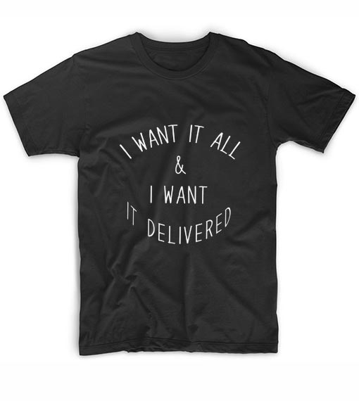 I Want it all and I Want it Delivered T-shirt