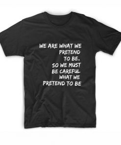 We Are What We Pretend To Be T-shirt