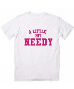 A Little Bit Needy T-Shirt
