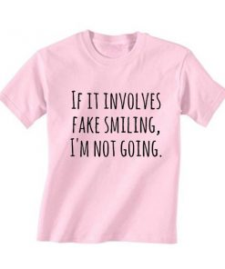 If it Involves Fake Smiling I'm Not Going T-Shirt