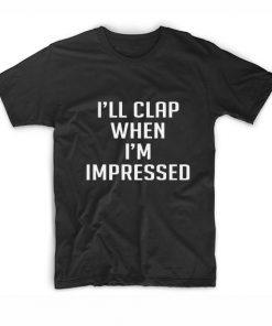 I'll clap when I'm impressed T-Shirt