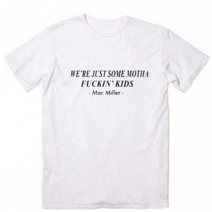 Mac Miller Quote We're Just Motha Fuckin' Kids T-Shirt