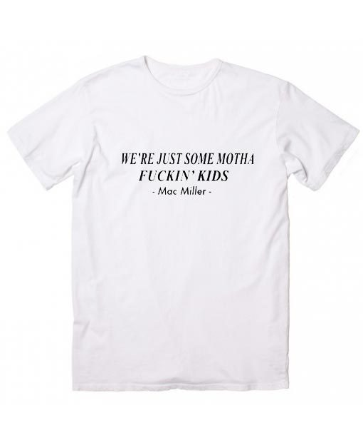 Mac Miller Quote We're Just Motha Fuckin' Kids T-Shirt