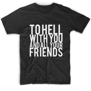To Hell With You And All Your Friends T-Shirt