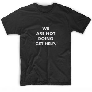 We Are Not Doing Get Help T-Shirt