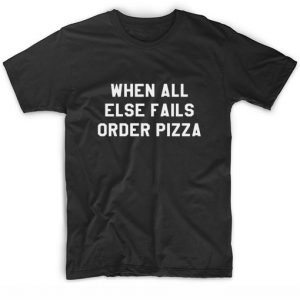 When All Else Fails Order Pizza T-Shirt