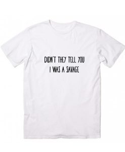 Didn't They Tell You I Was Savage T-Shirt