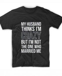 Husband thinks am Crazy T-Shirt