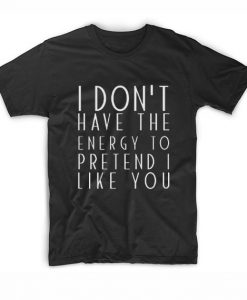 I Dont Have The Energy To Pretend I Like YouT-Shirt