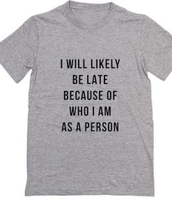 I Will Likely Be Late Because Of Who I am as a Person T-Shirt