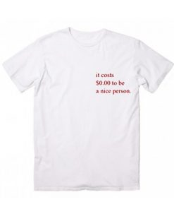 It Costs $0.00 To Be A Nice Person T-Shirt