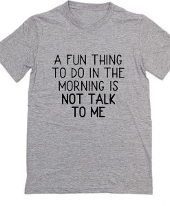 A Fun Thing To Do In the Morning Is Not Talk To Me T-shirt