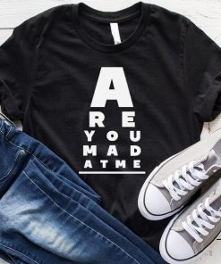 Are You Mad At Me T-shirt