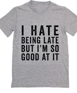 I Hate Being Late But I'm So Good At It T-Shirt