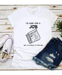 I'd Look for a Job But I'm Afraid I'd Find One shirt