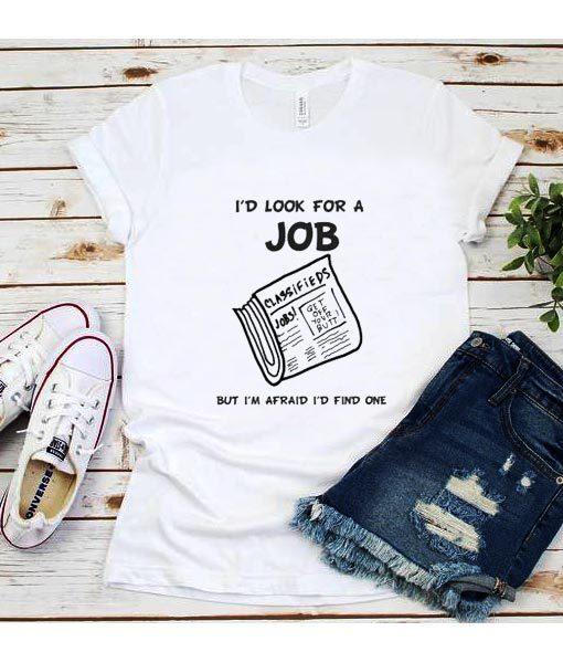 I'd Look for a Job But I'm Afraid I'd Find One shirt