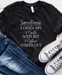Sometimes I Open My Mouth & My Mother Comes Out shirt