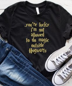 You're Lucky I'm Not Allowed To Do Magic shirt