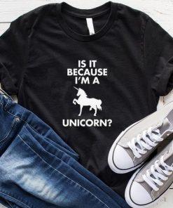 Because I'm A Unicorn T-Shirt