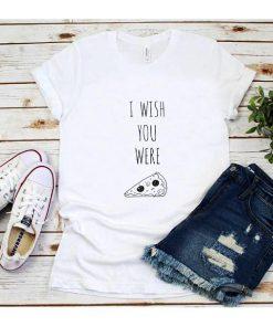 I Wish You Were Pizza T-Shirt