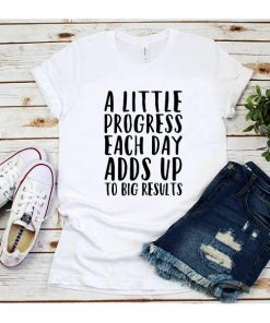 A Little Progress Each Day Adds Up To Big Results T-Shirt